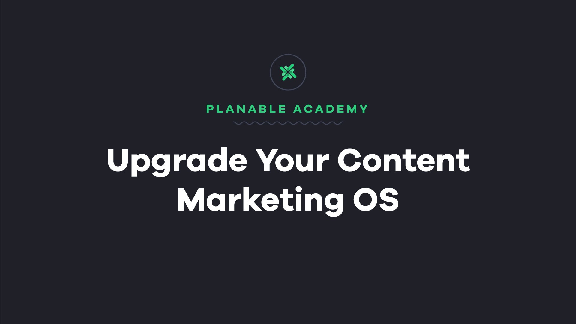 upgrade you content marketing os - planable academy
